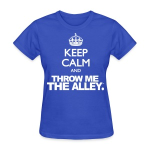 Keep Calm and Throw Me The Alley™ - Women's T-Shirt