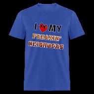 T-Shirts ~ Men's T-Shirt ~ I Love My Freakin Neighbors. TM