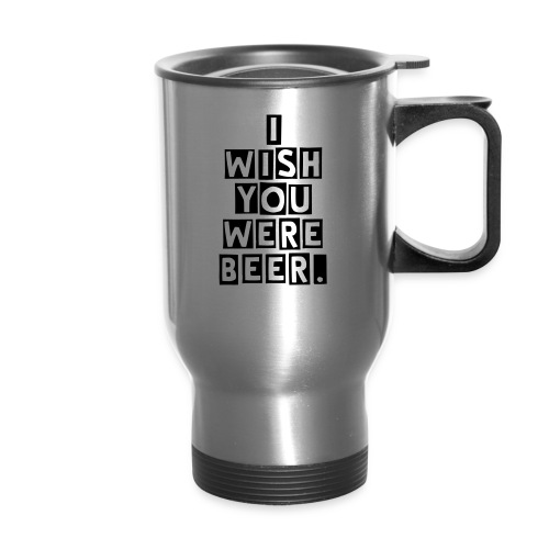 I wish you were beer. Travel Mug - Travel Mug