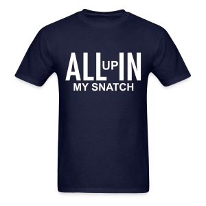 ALL up IN my snatch - Men's T-Shirt