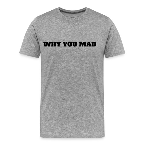 WHY YOU MAD - Men's Premium T-Shirt