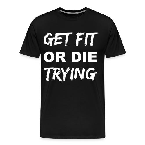 Get Fit Or Die Trying Men's T-Shirt - Men's Premium T-Shirt