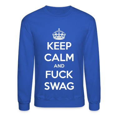 Keep Calm And Fuck Swag Crewneck