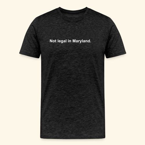 Not legal in Maryland - Men's Premium T-Shirt