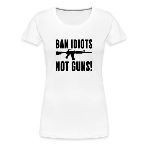 BAN IDIOTS NOT GUNS - Women's Premium T-Shirt
