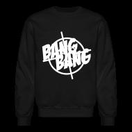 Long Sleeve Shirts ~ Crewneck Sweatshirt ~ Bang Bang Sweatshirt
