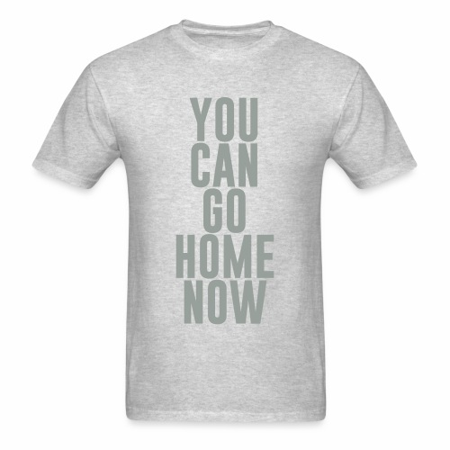 YOU CAN GO HOME NOW - Men's T-Shirt