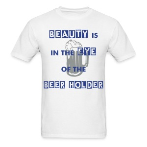 Beauty is in the Eye of the Beer Holder T shirt - Men's T-Shirt