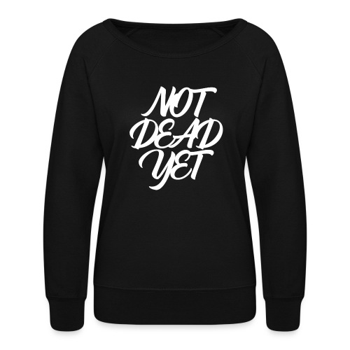 NOT DEAD YET - Women's Crewneck Sweatshirt