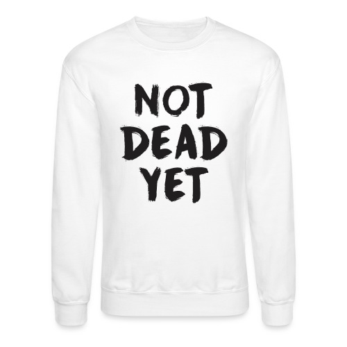 NOT DEAD YET - Crewneck Sweatshirt