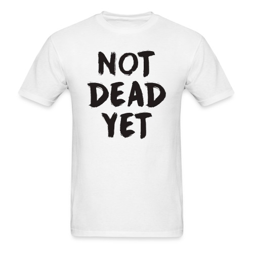 NOT DEAD YET - Men's T-Shirt
