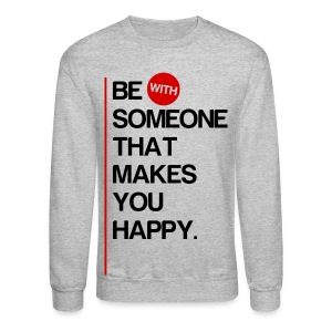 Be (With) Someone That Makes You Happy. - Crewneck Sweatshirt