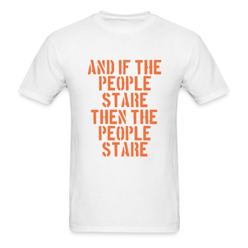 And If The People Stare The People Stare - Men's T-Shirt
