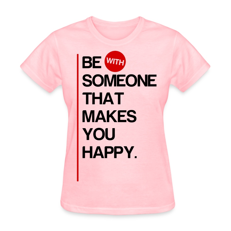Be (With) Someone That Makes You Happy - Women's T-Shirt
