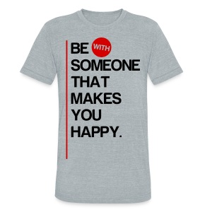 Be (With) Someone That Makes You Happy - Unisex Tri-Blend T-Shirt by American Apparel