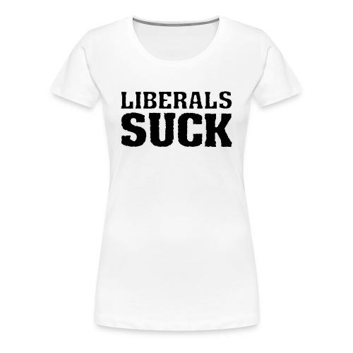 LIBERALS SUCK - Women's Premium T-Shirt