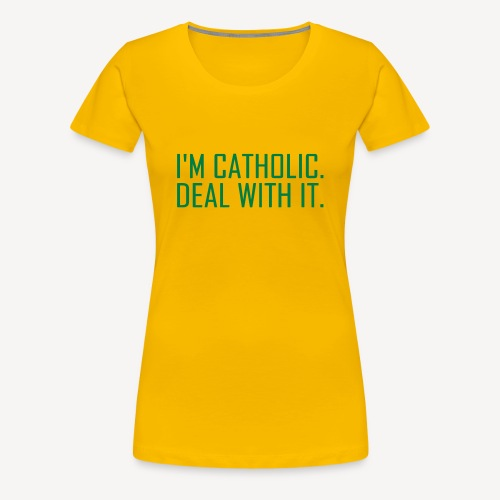 I'M CATHOLIC, DEAL WITH IT - Women's Premium T-Shirt