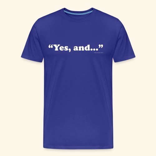 Yes, and.. - Men's Premium - Men's Premium T-Shirt