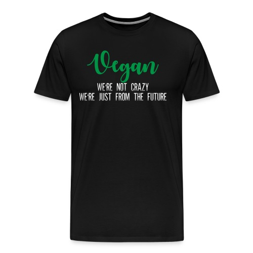 Vegans We re Not Crazy We re Just From The Future - Men's Premium T-Shirt