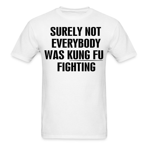 Surely Not Everybody Was Kung Fu Fighting - Men's T-Shirt