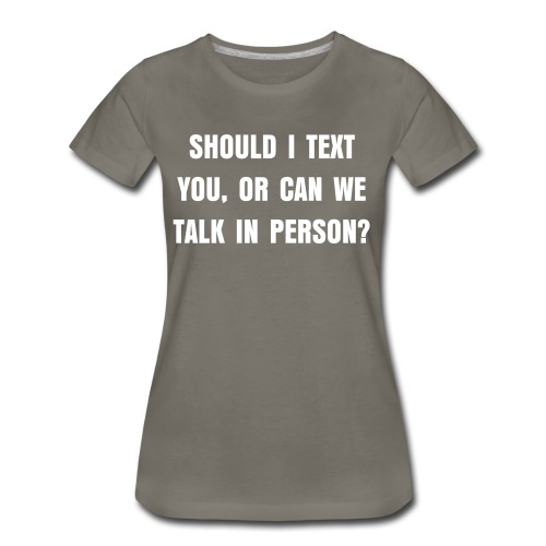 SHOULD I TEXT YOU, OR CAN WE TALK IN PERSON? - Women's Premium T-Shirt