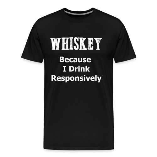 Whiskey Because I Drink Responsively - Men's Premium T-Shirt
