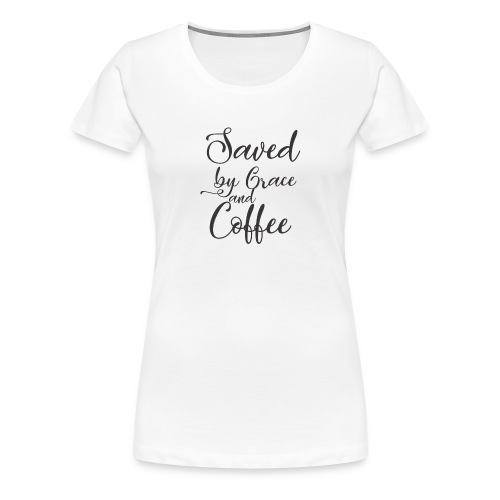 Saved By Grace And Coffee - Women's Premium T-Shirt