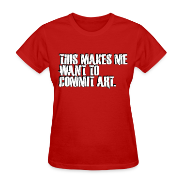 THIS MAKES ME WANT TO COMMIT ART. Women's T-Shirts