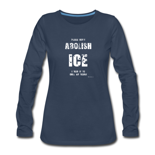 Please Don't Abolish ICE Women's Premium Long Sleeve T-Shirt - Women's Premium Long Sleeve T-Shirt