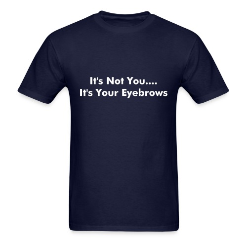 It's Not You.... It's Your Eyebrows. - Men's T-Shirt
