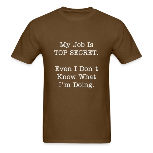 My Job Is TOP SECRET. Even I Don't Know What I'm Doing. - Men's T-Shirt