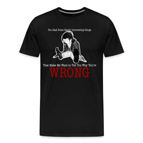 you said some interesting things that make me want to tell you why you're wrong - Men's Premium T-Shirt