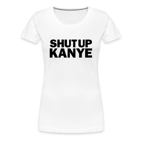Shut Up Kanye - Women's Fit T-Shirt - Women's Premium T-Shirt