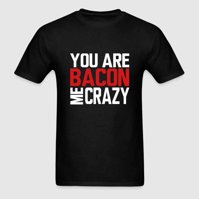 You Are Bacon Me Crazy T-Shirts - Men's T-Shirt