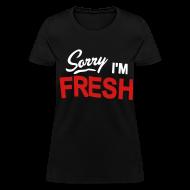 T-Shirts ~ Women's T-Shirt ~ Sorry I'm Fresh