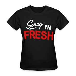 Sorry I'm Fresh - Women's T-Shirt