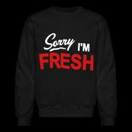Long Sleeve Shirts ~ Crewneck Sweatshirt ~ Sorry I'm Fresh