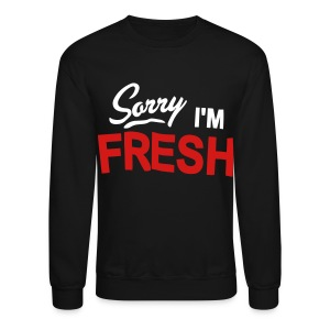Sorry I'm Fresh - Crewneck Sweatshirt