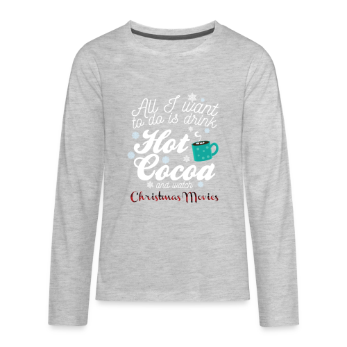 All I want to do is drink Hot Cocoa and wathc Christmas Movies - Kids' Premium Long Sleeve T-Shirt