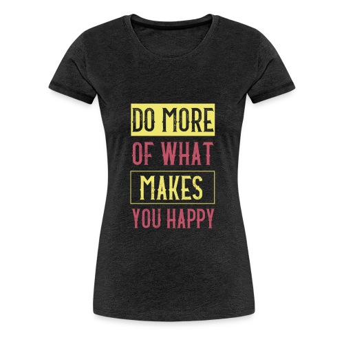 Do More of Makes You Happy - Women's Premium T-Shirt