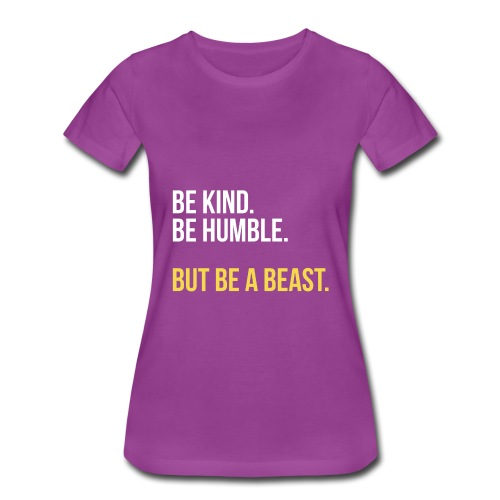 Be Kind. Be Humble. But Be a Beast - Women's Premium T-Shirt
