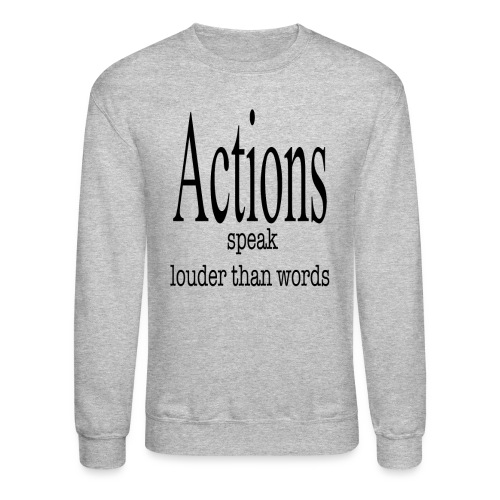 Actions Speak Louder Than Words - Crewneck Sweatshirt