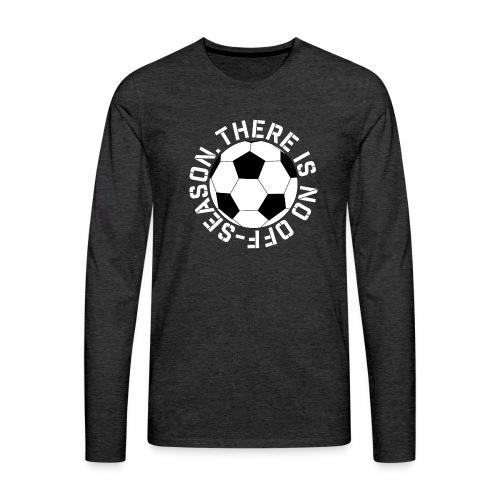 soccer there is no off-season training shirt - Men's Premium Long Sleeve T-Shirt