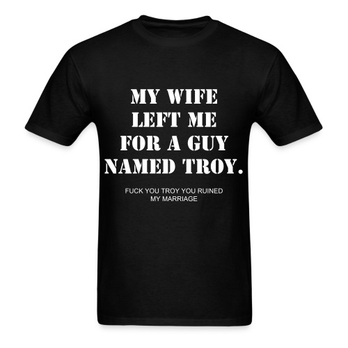 Cute Relateable My Wife Left Me For A Guy Named Troy Shirt For Lonely Men - Men's T-Shirt