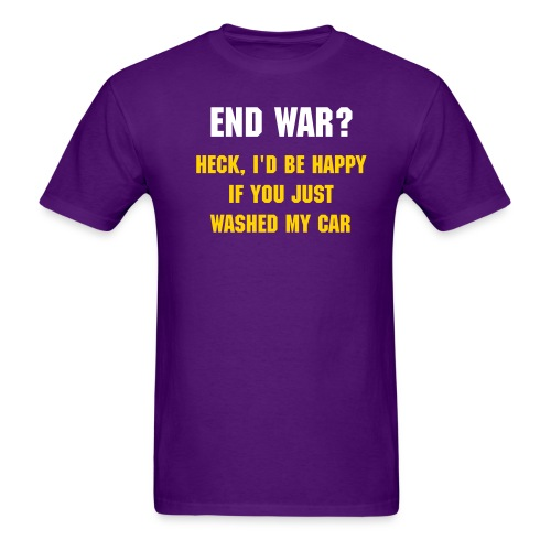 END WAR?  HECK, I'D BE HAPPY IF YOU JUST WASHED MY CAR - Men's T-Shirt