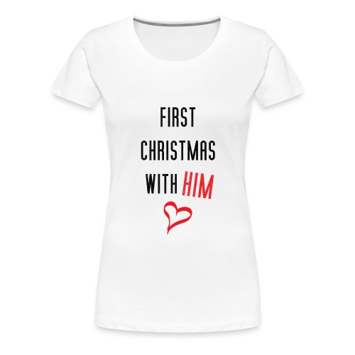 First Christmas With Him - Women's Premium T-Shirt