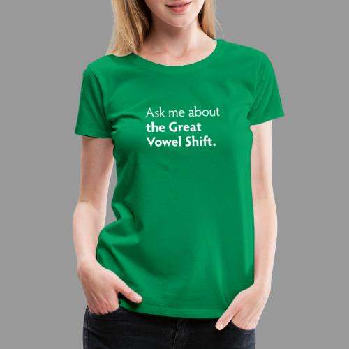 Ask Me about the Great Vowel Shift - Women's Premium T-Shirt