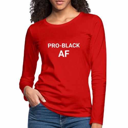Pro-Black AF Women's Long Sleeve Tee - Women's Premium Long Sleeve T-Shirt