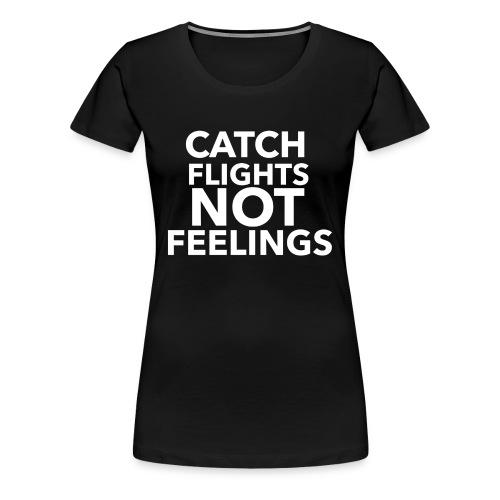 Catch flights not feelings - Women's Premium T-Shirt