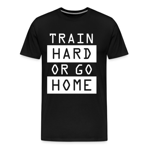 Train Hard or Go Home  - Men's Premium T-Shirt